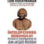 Înțelepciunea nebunului. Sfîrșitul și transfigurarea lui Jean-Jacques Rousseau