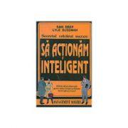 Sa actionam inteligent - 1600 de idei si sfaturi utile pentru oricine doreste ca eficienta muncii sale sa creasca