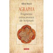 AGRAPHA. Fragmente extracanonice ale Scripturii