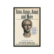 Amo, Amas, Amat and More - How to Use Latin to Your Own Advantage and to the Astonishment of Others