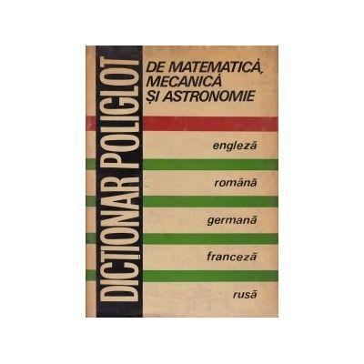 Dicționar poliglot de matematică, mecanică și astronomie ( engleză-română-germană-franceză-rusă )