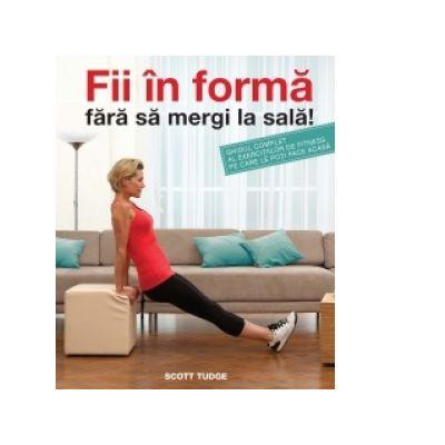 Fii în formă fără să mergi la sală! Ghidul complet al exercițiilor de fitness pe care le poți face acasă